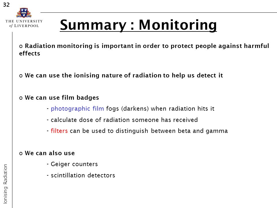 Summary : Monitoring Ionising Radiation 32 o Radiation monitoring is important in order to protect people against harmful effects o We can use the ion
