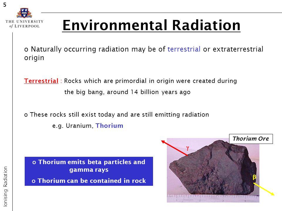 Environmental Radiation Ionising Radiation 5 o Naturally occurring radiation may be of terrestrial or extraterrestrial origin Terrestrial : Rocks whic