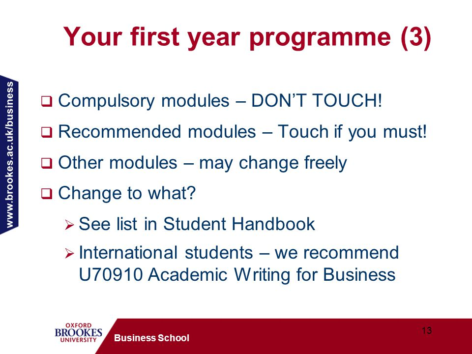 www.brookes.ac.uk/business 13 Business School Your first year programme (3)  Compulsory modules – DON'T TOUCH.