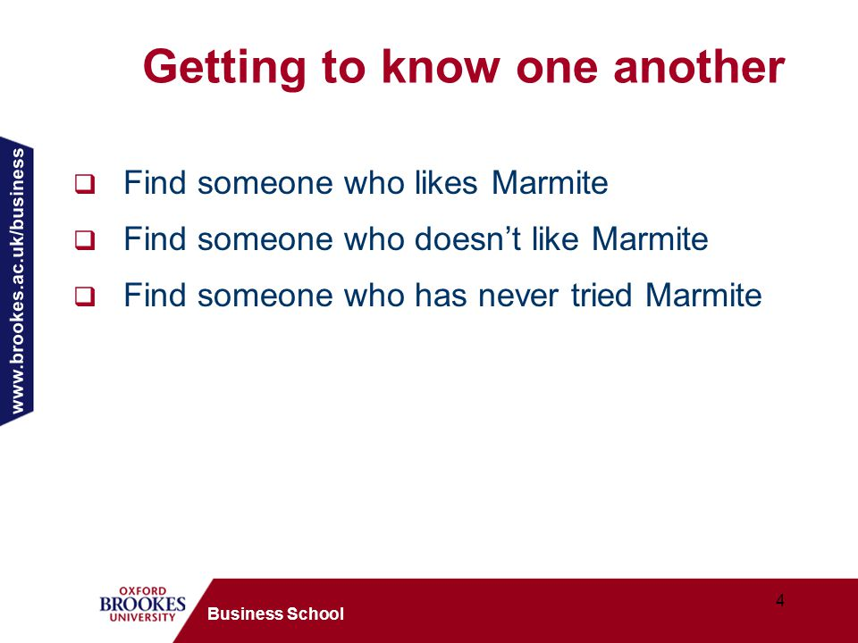www.brookes.ac.uk/business 4 Business School Getting to know one another  Find someone who likes Marmite  Find someone who doesn't like Marmite  Find someone who has never tried Marmite