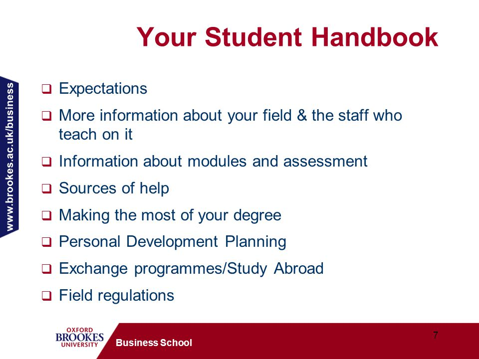 www.brookes.ac.uk/business 7 Business School Your Student Handbook  Expectations  More information about your field & the staff who teach on it  Information about modules and assessment  Sources of help  Making the most of your degree  Personal Development Planning  Exchange programmes/Study Abroad  Field regulations