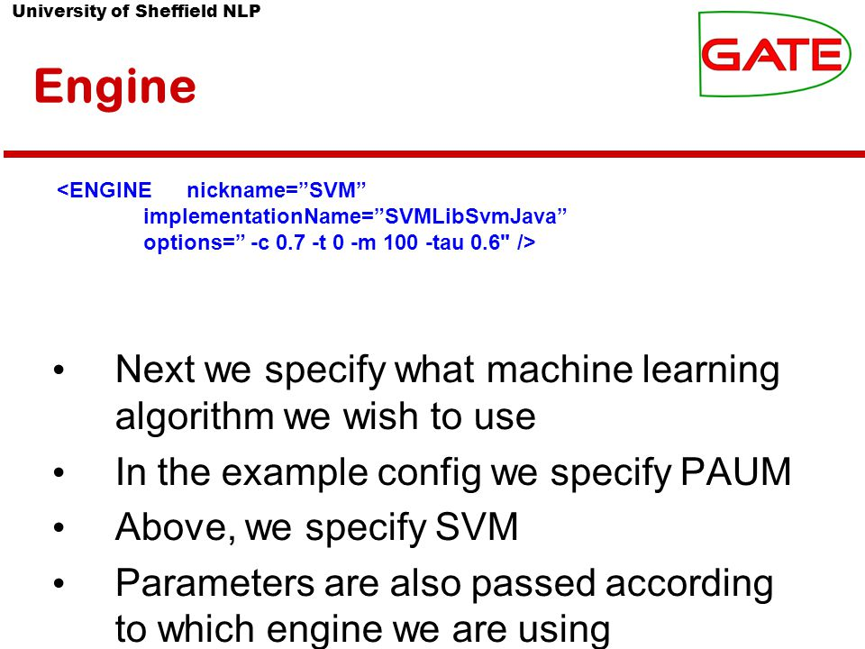 University of Sheffield NLP Engine Next we specify what machine learning algorithm we wish to use In the example config we specify PAUM Above, we specify SVM Parameters are also passed according to which engine we are using <ENGINEnickname= SVM implementationName= SVMLibSvmJava options= -c 0.7 -t 0 -m 100 -tau 0.6 />
