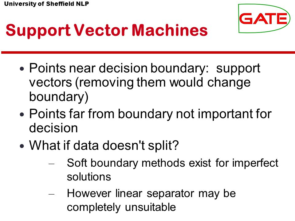 University of Sheffield NLP Support Vector Machines Points near decision boundary: support vectors (removing them would change boundary) Points far from boundary not important for decision What if data doesn t split.