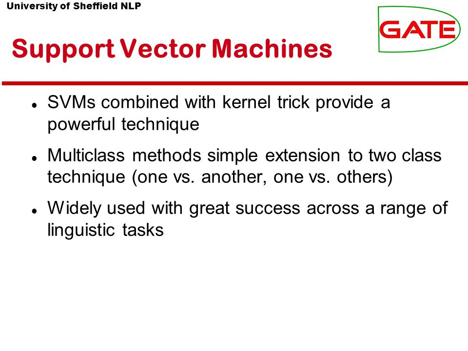 University of Sheffield NLP Support Vector Machines SVMs combined with kernel trick provide a powerful technique Multiclass methods simple extension to two class technique (one vs.