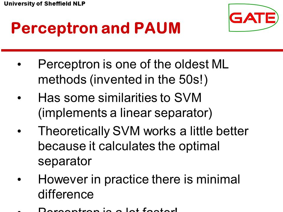 University of Sheffield NLP Perceptron and PAUM Perceptron is one of the oldest ML methods (invented in the 50s!) Has some similarities to SVM (implements a linear separator) Theoretically SVM works a little better because it calculates the optimal separator However in practice there is minimal difference Perceptron is a lot faster!
