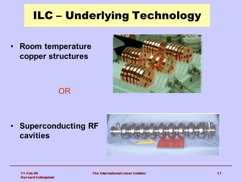 11-Feb-08 Harvard Colloquium The International Linear Collider17 ILC – Underlying Technology Room temperature copper structures OR Superconducting RF cavities