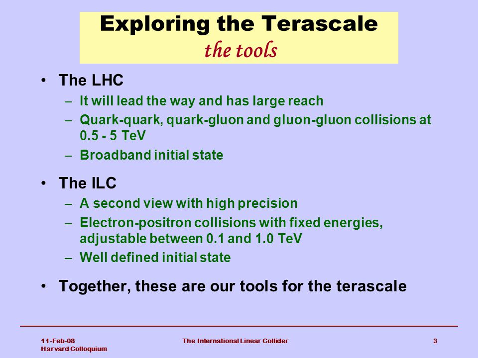11-Feb-08 Harvard Colloquium The International Linear Collider3 Exploring the Terascale the tools The LHC –It will lead the way and has large reach –Quark-quark, quark-gluon and gluon-gluon collisions at 0.5 - 5 TeV –Broadband initial state The ILC –A second view with high precision –Electron-positron collisions with fixed energies, adjustable between 0.1 and 1.0 TeV –Well defined initial state Together, these are our tools for the terascale