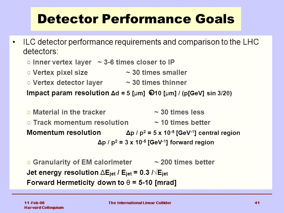 11-Feb-08 Harvard Colloquium The International Linear Collider41 Detector Performance Goals ILC detector performance requirements and comparison to the LHC detectors: ○ Inner vertex layer ~ 3-6 times closer to IP ○ Vertex pixel size ~ 30 times smaller ○ Vertex detector layer ~ 30 times thinner Impact param resolution Δd = 5 [μm] + 10 [μm] / (p[GeV] sin 3/2θ) ○ Material in the tracker ~ 30 times less ○ Track momentum resolution ~ 10 times better Momentum resolution Δp / p 2 = 5 x 10 -5 [GeV -1 ] central region Δp / p 2 = 3 x 10 -5 [GeV -1 ] forward region ○ Granularity of EM calorimeter ~ 200 times better Jet energy resolution ΔE jet / E jet = 0.3 /√E jet Forward Hermeticity down to θ = 5-10 [mrad]