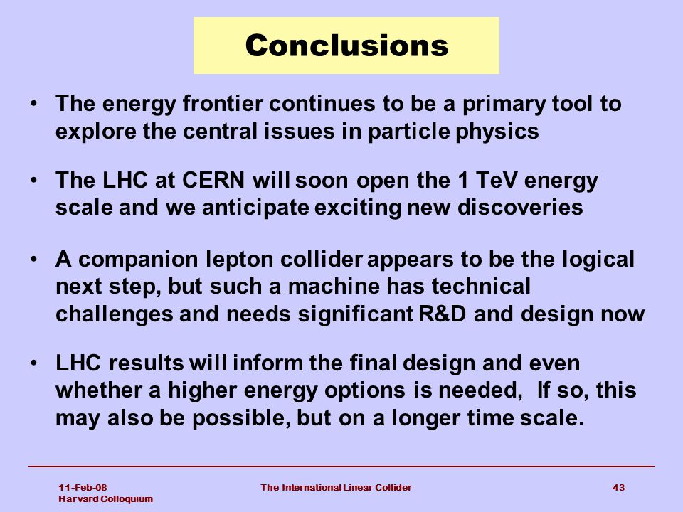 11-Feb-08 Harvard Colloquium The International Linear Collider43 Conclusions The energy frontier continues to be a primary tool to explore the central issues in particle physics The LHC at CERN will soon open the 1 TeV energy scale and we anticipate exciting new discoveries A companion lepton collider appears to be the logical next step, but such a machine has technical challenges and needs significant R&D and design now LHC results will inform the final design and even whether a higher energy options is needed, If so, this may also be possible, but on a longer time scale.
