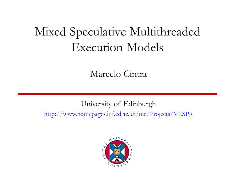 Mixed Speculative Multithreaded Execution Models Marcelo Cintra University of Edinburgh http://www.homepages.inf.ed.ac.uk/mc/Projects/VESPA