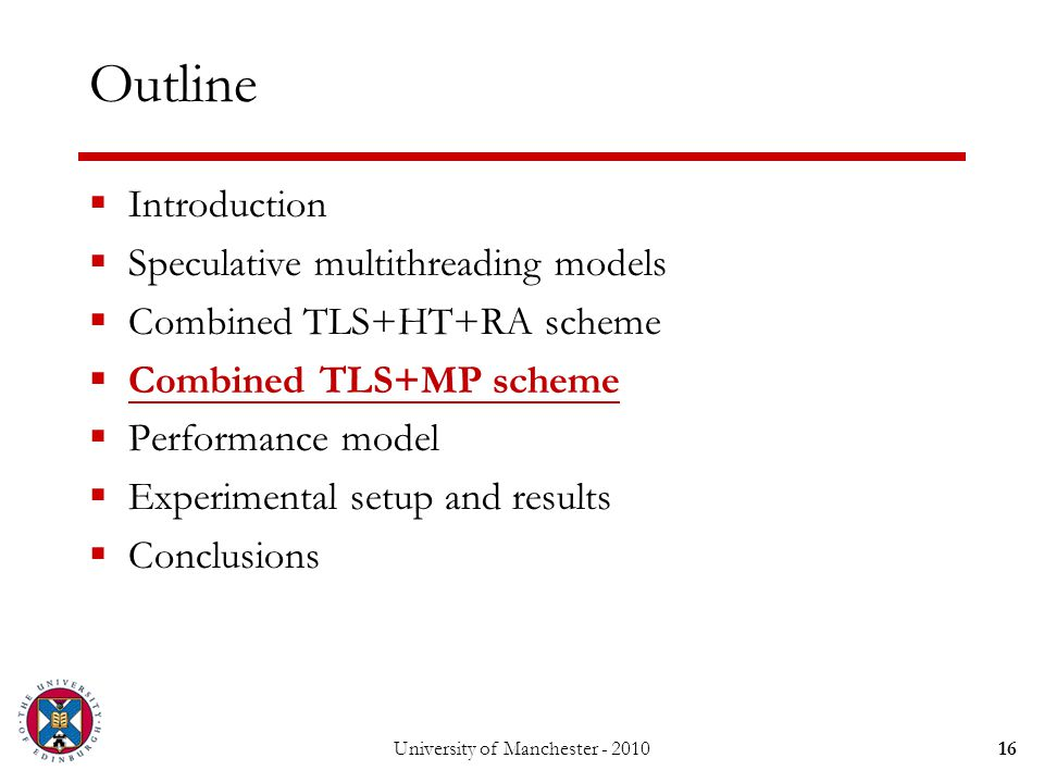 University of Manchester - 201016 Outline  Introduction  Speculative multithreading models  Combined TLS+HT+RA scheme  Combined TLS+MP scheme  Performance model  Experimental setup and results  Conclusions
