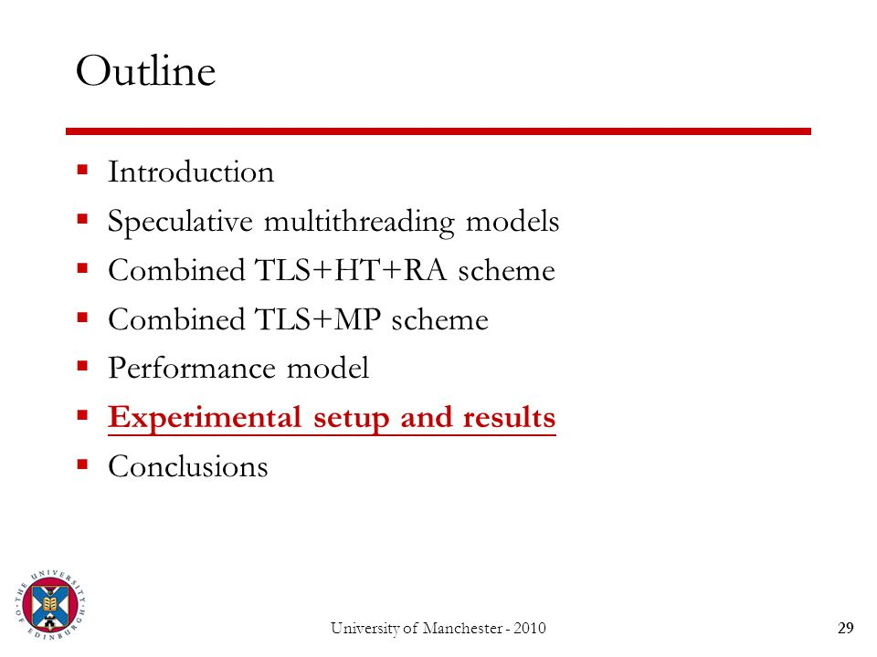 University of Manchester - 201029 Outline  Introduction  Speculative multithreading models  Combined TLS+HT+RA scheme  Combined TLS+MP scheme  Performance model  Experimental setup and results  Conclusions
