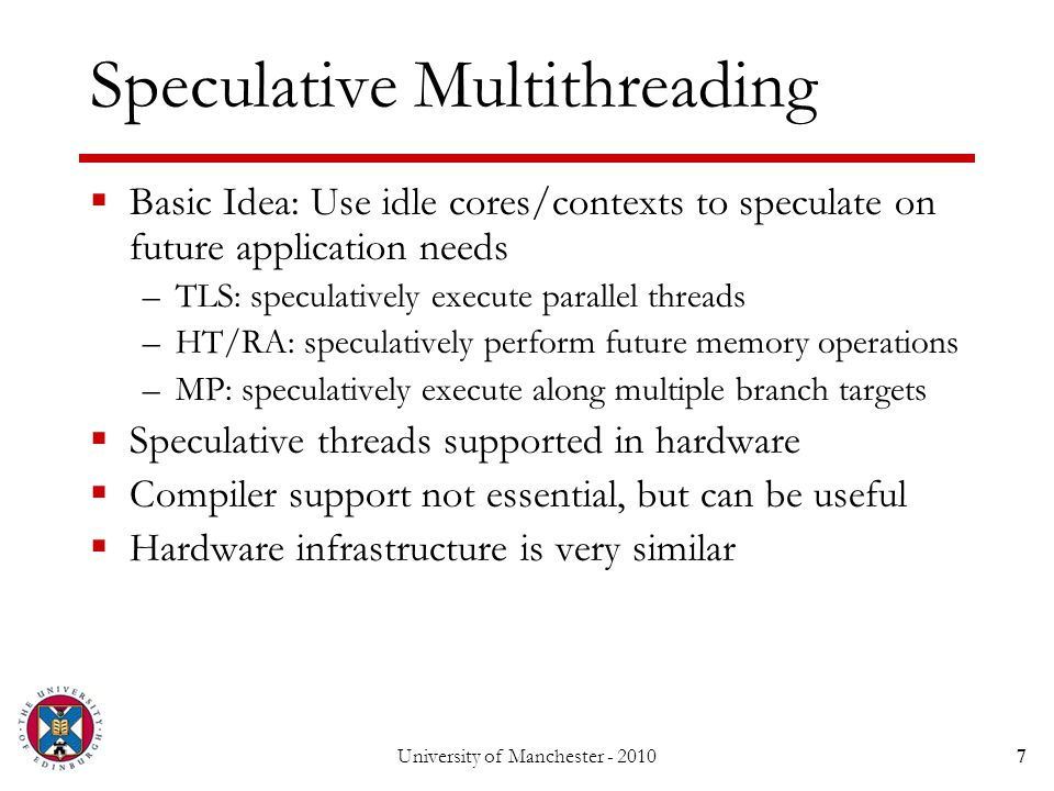 Speculative Multithreading  Basic Idea: Use idle cores/contexts to speculate on future application needs –TLS: speculatively execute parallel threads –HT/RA: speculatively perform future memory operations –MP: speculatively execute along multiple branch targets  Speculative threads supported in hardware  Compiler support not essential, but can be useful  Hardware infrastructure is very similar University of Manchester - 20107