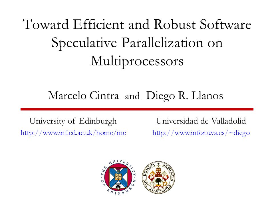 Toward Efficient and Robust Software Speculative Parallelization on Multiprocessors Marcelo Cintra and Diego R.