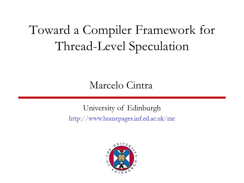 Toward a Compiler Framework for Thread-Level Speculation Marcelo Cintra University of Edinburgh http://www.homepages.inf.ed.ac.uk/mc