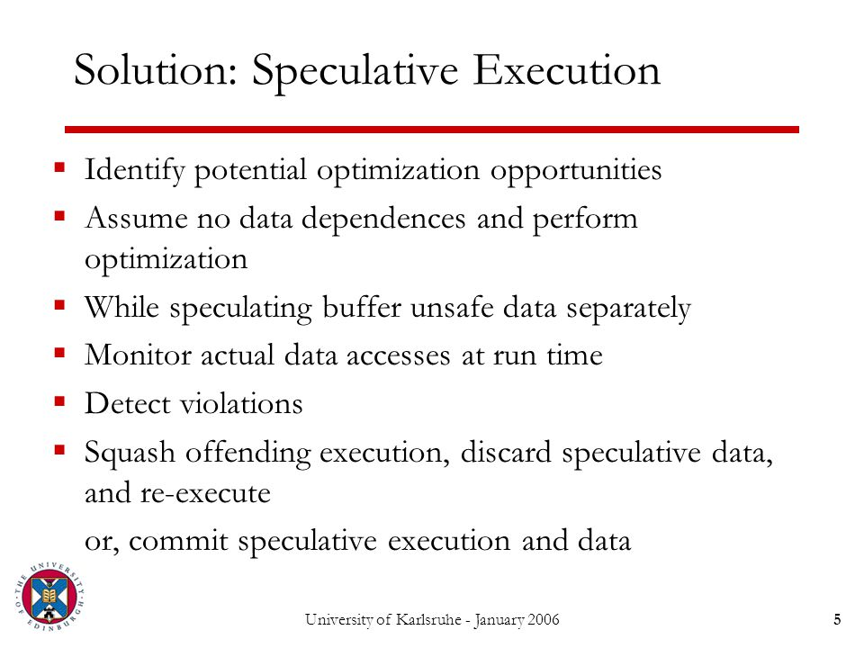 University of Karlsruhe - January 20065 Solution: Speculative Execution  Identify potential optimization opportunities  Assume no data dependences and perform optimization  While speculating buffer unsafe data separately  Monitor actual data accesses at run time  Detect violations  Squash offending execution, discard speculative data, and re-execute  or, commit speculative execution and data