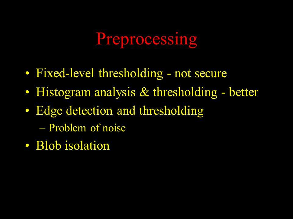 Preprocessing Fixed-level thresholding - not secure Histogram analysis & thresholding - better Edge detection and thresholding –Problem of noise Blob isolation