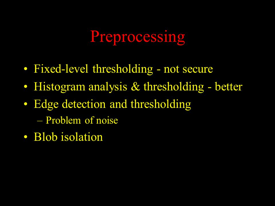Preprocessing Fixed-level thresholding - not secure Histogram analysis & thresholding - better Edge detection and thresholding –Problem of noise Blob