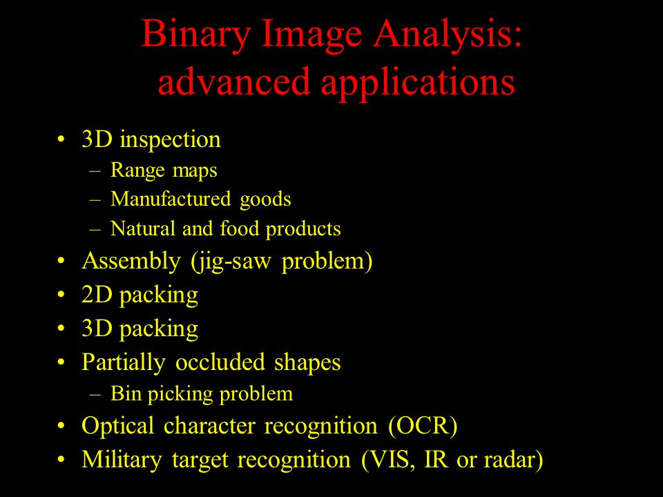 Binary Image Analysis: advanced applications 3D inspection –Range maps –Manufactured goods –Natural and food products Assembly (jig-saw problem) 2D packing 3D packing Partially occluded shapes –Bin picking problem Optical character recognition (OCR) Military target recognition (VIS, IR or radar)