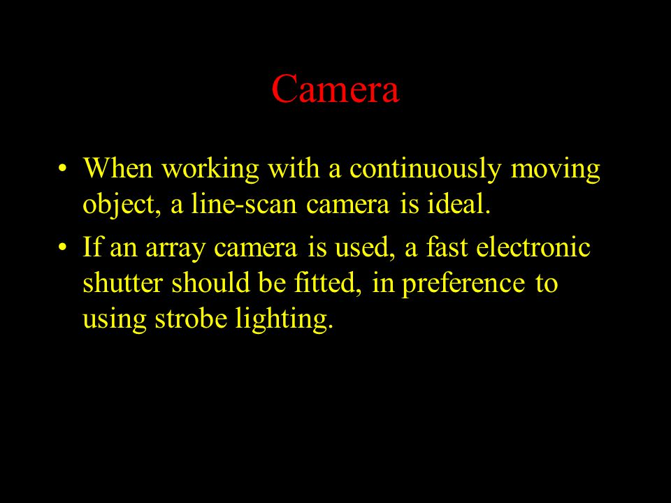 Camera When working with a continuously moving object, a line-scan camera is ideal.