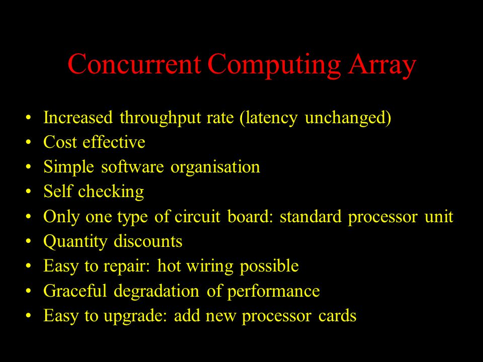 Concurrent Computing Array Increased throughput rate (latency unchanged) Cost effective Simple software organisation Self checking Only one type of circuit board: standard processor unit Quantity discounts Easy to repair: hot wiring possible Graceful degradation of performance Easy to upgrade: add new processor cards