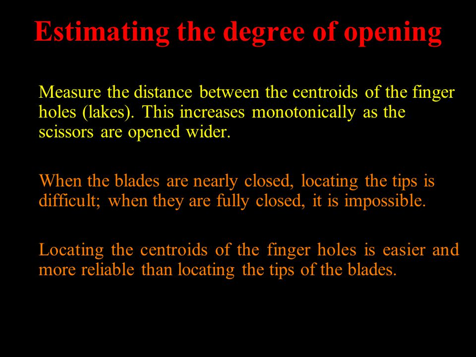 Estimating the degree of opening Measure the distance between the centroids of the finger holes (lakes). This increases monotonically as the scissors