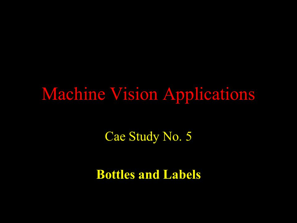 Machine Vision Applications Cae Study No. 5 Bottles and Labels