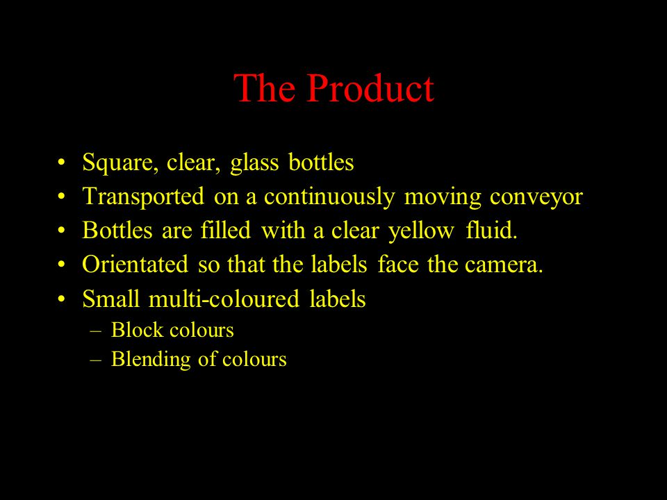 The Product Square, clear, glass bottles Transported on a continuously moving conveyor Bottles are filled with a clear yellow fluid.