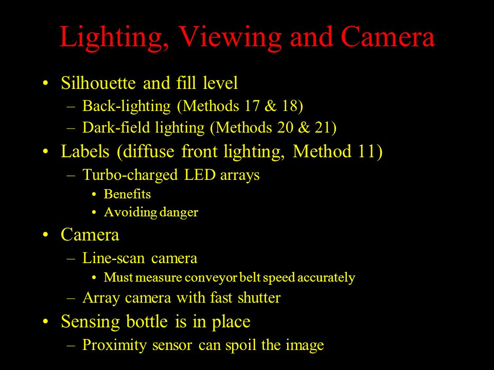 Lighting, Viewing and Camera Silhouette and fill level –Back-lighting (Methods 17 & 18) –Dark-field lighting (Methods 20 & 21) Labels (diffuse front lighting, Method 11) –Turbo-charged LED arrays Benefits Avoiding danger Camera –Line-scan camera Must measure conveyor belt speed accurately –Array camera with fast shutter Sensing bottle is in place –Proximity sensor can spoil the image