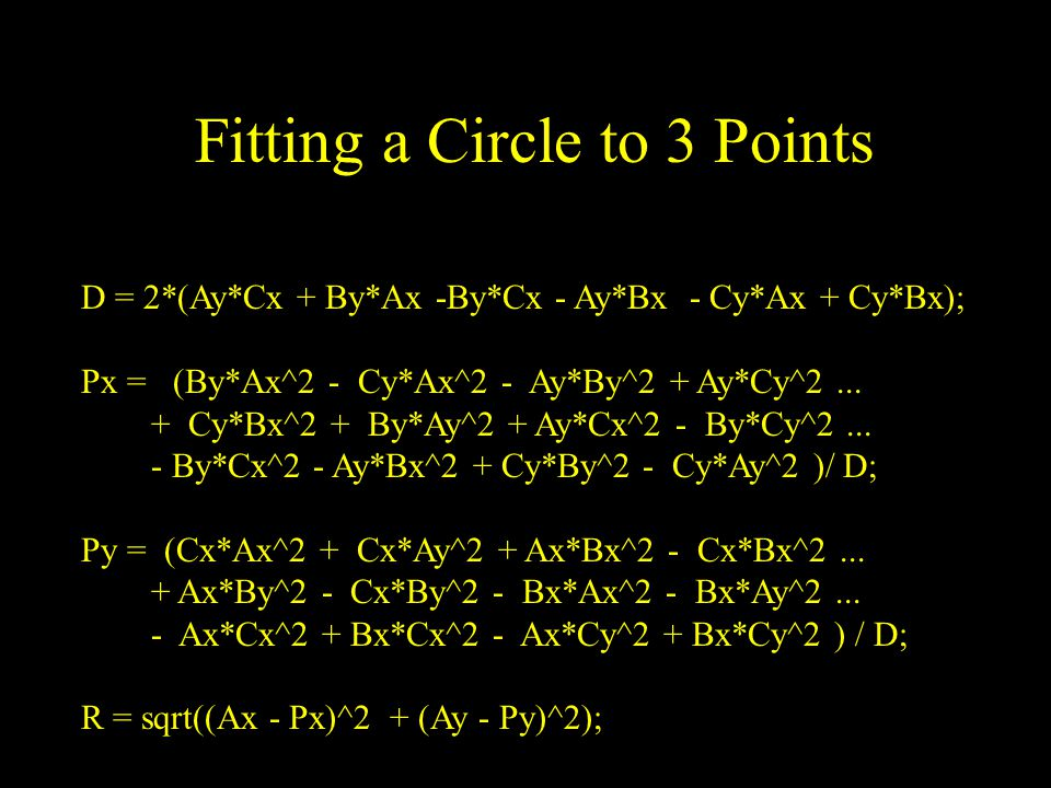 Fitting a Circle to 3 Points D = 2*(Ay*Cx + By*Ax -By*Cx - Ay*Bx - Cy*Ax + Cy*Bx); Px = (By*Ax^2 - Cy*Ax^2 - Ay*By^2 + Ay*Cy^2...