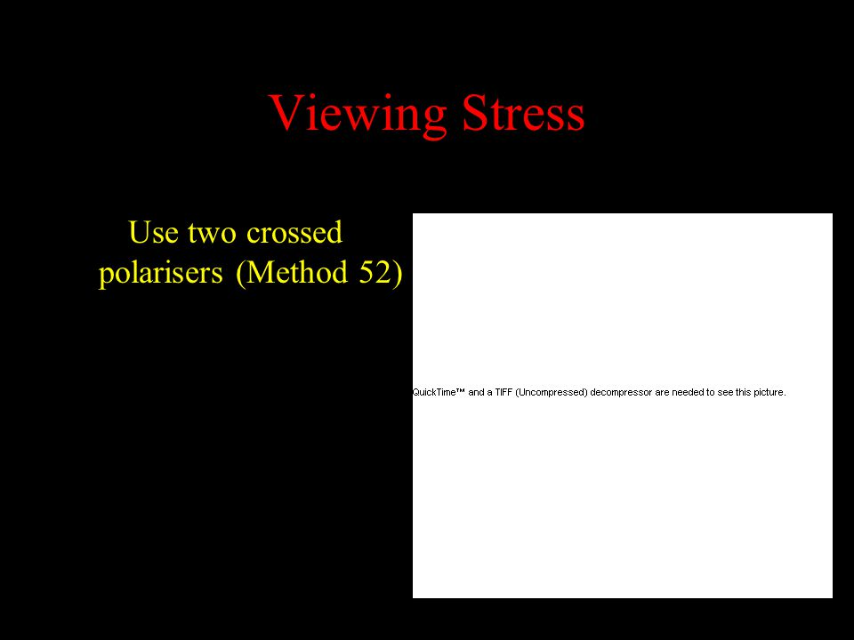 Viewing Stress Use two crossed polarisers (Method 52)