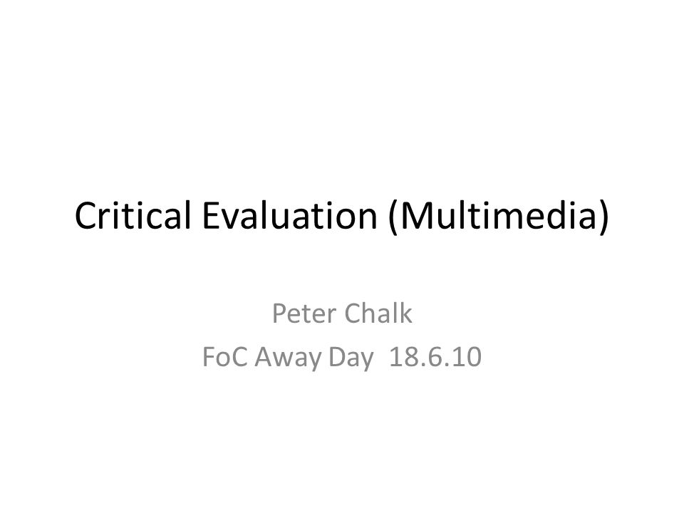 Critical Evaluation (Multimedia) Peter Chalk FoC Away Day 18.6.10