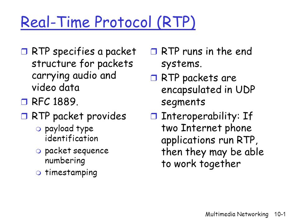 Multimedia Networking10-1 Real-Time Protocol (RTP) r RTP specifies a packet structure for packets carrying audio and video data r RFC 1889. r RTP pack