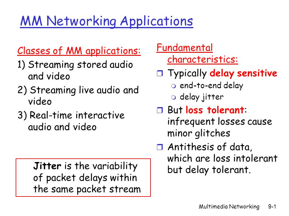 Multimedia Networking9-2 Streaming Stored Multimedia Streaming: r media stored at source r transmitted to client r streaming: client playout begins before all data has arrived r timing constraint for still-to-be transmitted data: in time for playout