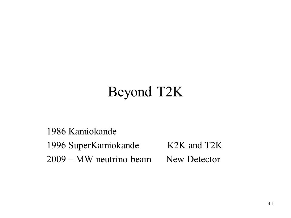 41 Beyond T2K 1986 Kamiokande 1996 SuperKamiokande K2K and T2K 2009 – MW neutrino beam New Detector
