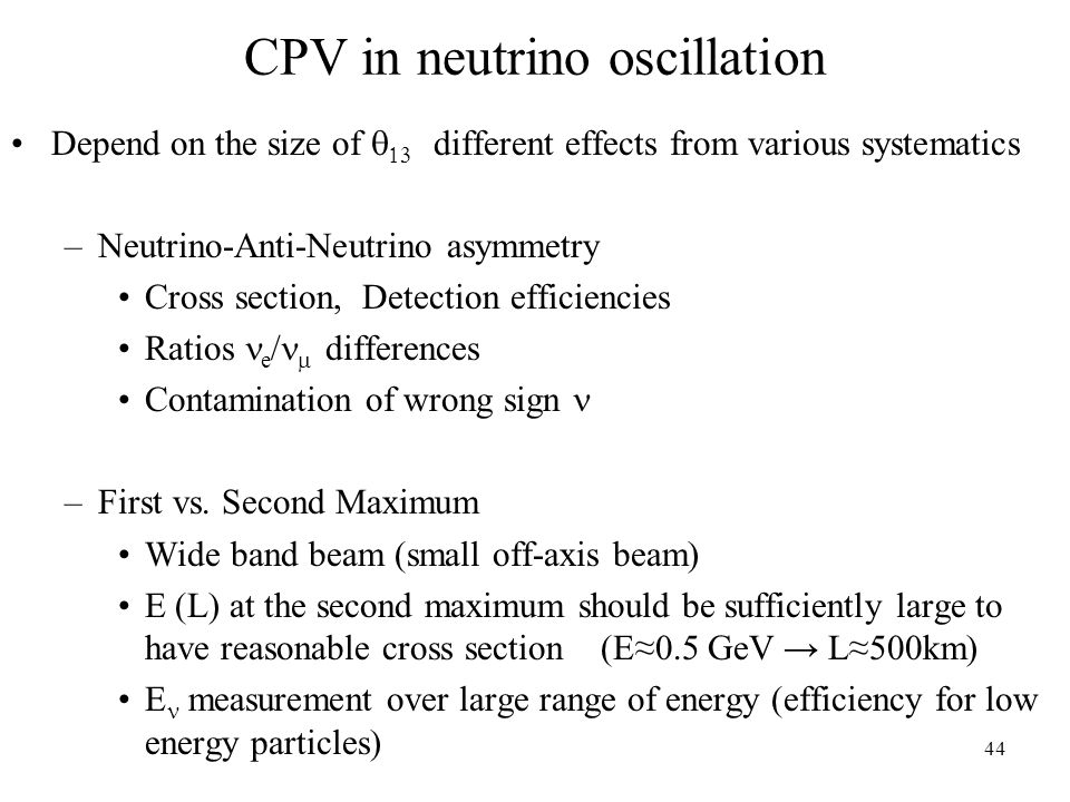 44 CPV in neutrino oscillation Depend on the size of   different effects from various systematics –Neutrino-Anti-Neutrino asymmetry Cross section, Detection efficiencies Ratios e   differences Contamination of wrong sign –First vs.