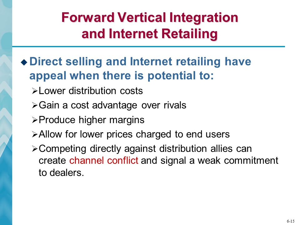 6-15 Forward Vertical Integration and Internet Retailing  Direct selling and Internet retailing have appeal when there is potential to:  Lower distr