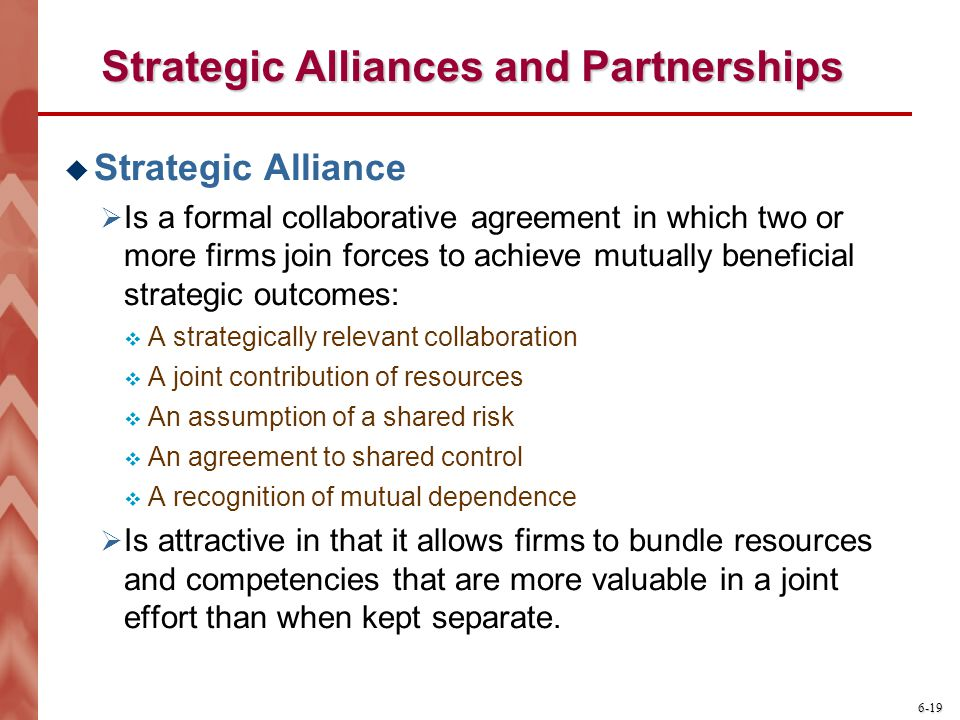 6-19 Strategic Alliances and Partnerships  Strategic Alliance  Is a formal collaborative agreement in which two or more firms join forces to achieve