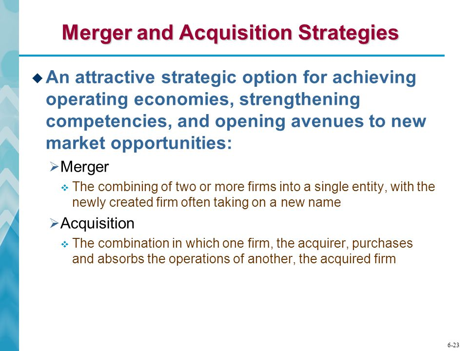 6-23 Merger and Acquisition Strategies  An attractive strategic option for achieving operating economies, strengthening competencies, and opening ave