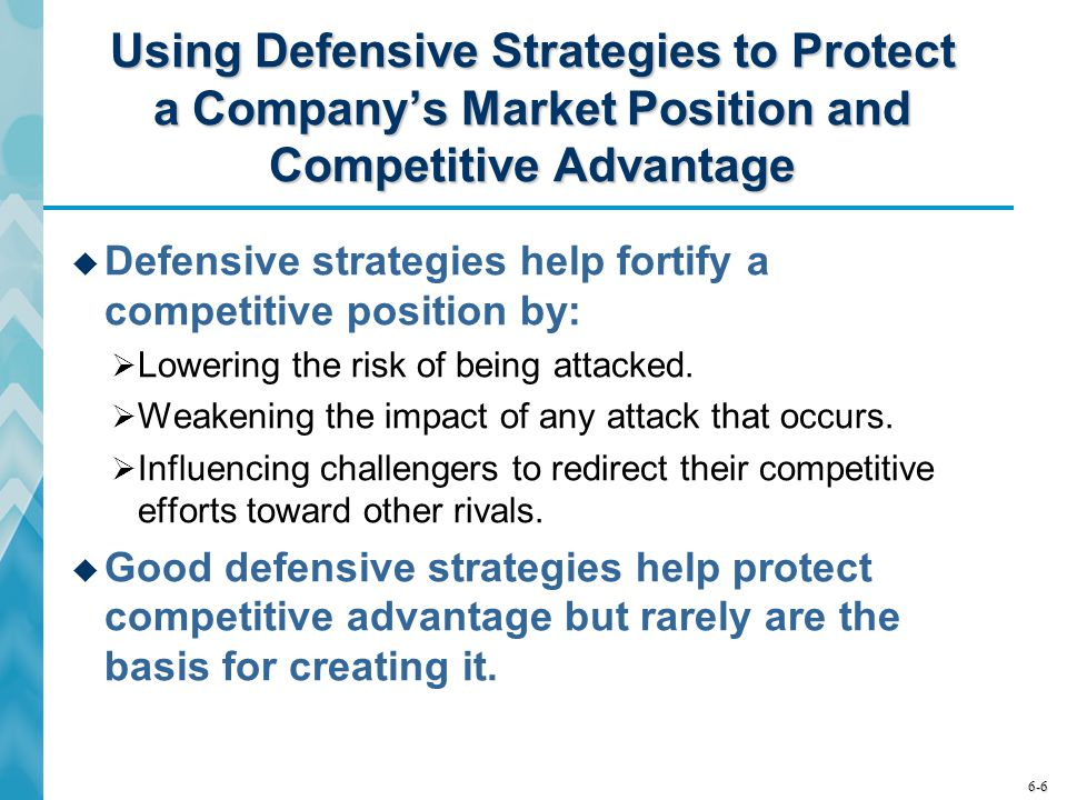 6-6 Using Defensive Strategies to Protect a Company's Market Position and Competitive Advantage  Defensive strategies help fortify a competitive posi