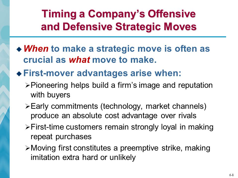 6-8 Timing a Company's Offensive and Defensive Strategic Moves  When to make a strategic move is often as crucial as what move to make.  First-mover