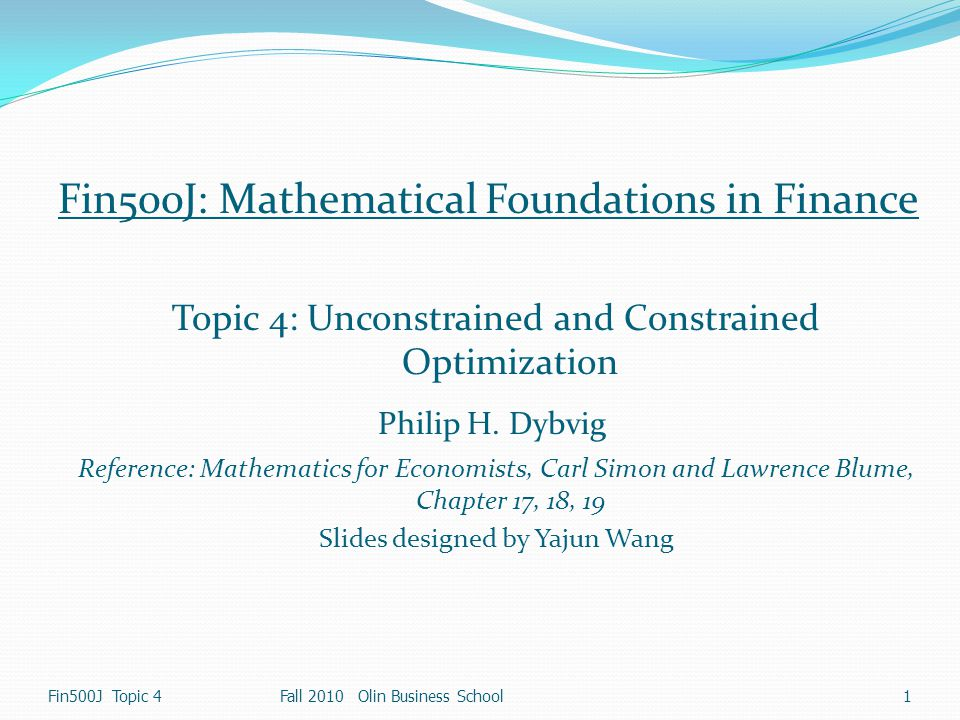 1 Fin500J Topic 4Fall 2010 Olin Business School Fin500J: Mathematical Foundations in Finance Topic 4: Unconstrained and Constrained Optimization Phili