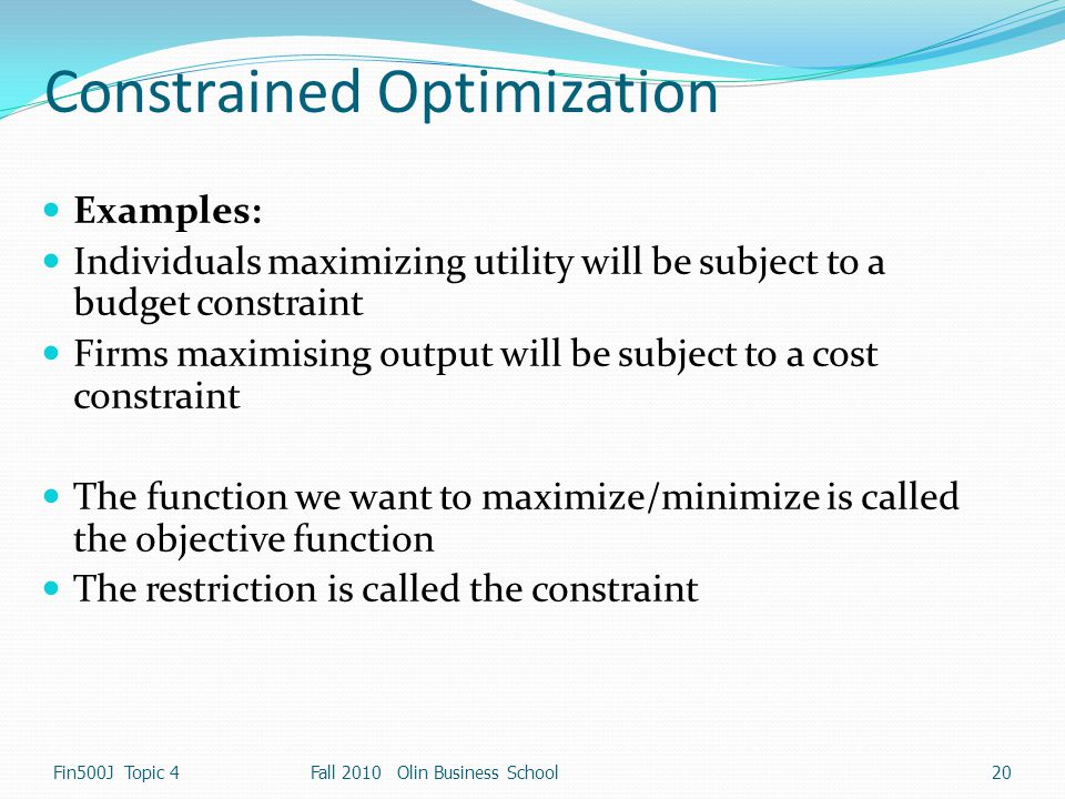 Constrained Optimization Examples: Individuals maximizing utility will be subject to a budget constraint Firms maximising output will be subject to a