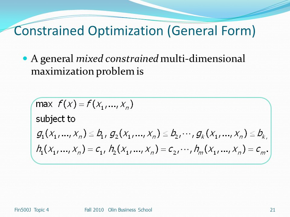 Constrained Optimization (General Form) A general mixed constrained multi-dimensional maximization problem is Fin500J Topic 4 21 Fall 2010 Olin Busine