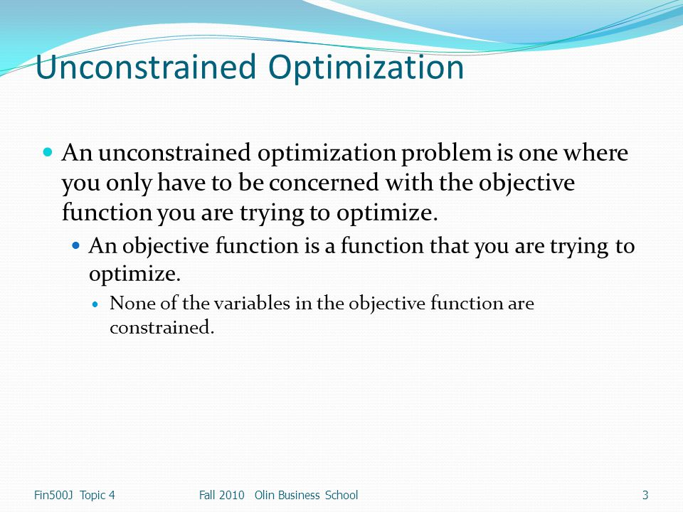 Constrained Optimization (Kuhn-Tucker Conditions) The first set of KT conditions generalizes the unconstrained critical point condition The second set of KT conditions says that x needs to satisfy the equality constraints The third set of KT conditions is That is to say Fin500J Topic 424Fall 200824 Fall 2010 Olin Business SchoolFin500J Topic 4
