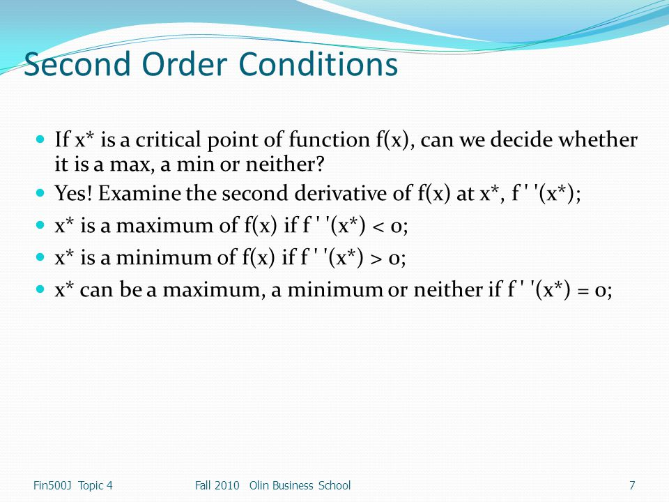 Second Order Conditions If x* is a critical point of function f(x), can we decide whether it is a max, a min or neither? Yes! Examine the second deriv