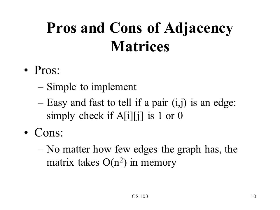 CS 10310 Pros and Cons of Adjacency Matrices Pros: –Simple to implement –Easy and fast to tell if a pair (i,j) is an edge: simply check if A[i][j] is 1 or 0 Cons: –No matter how few edges the graph has, the matrix takes O(n 2 ) in memory