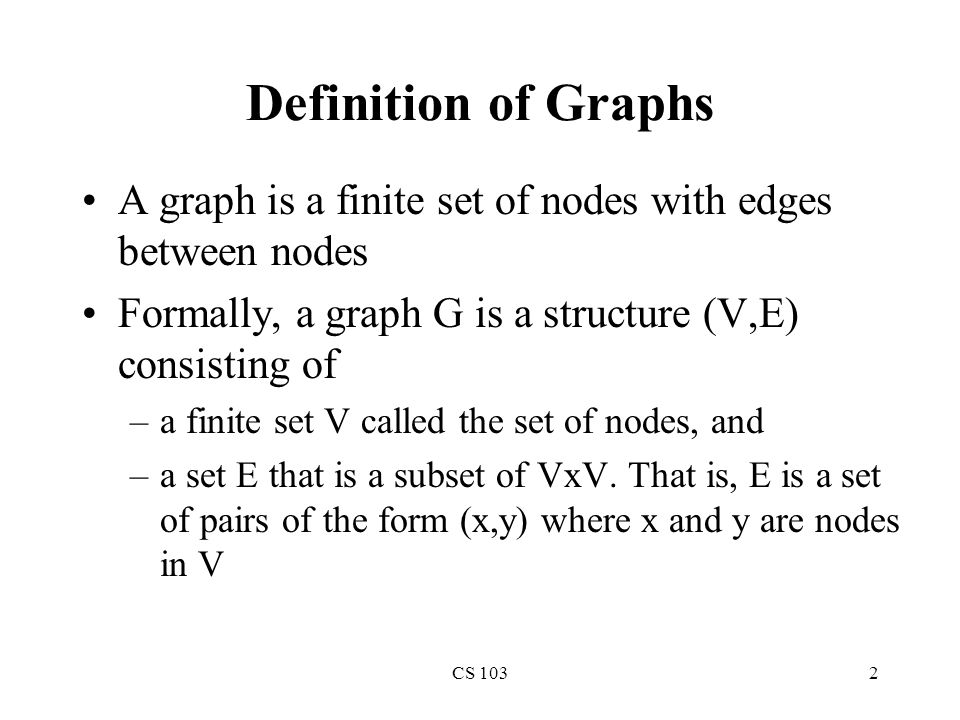 CS 1032 Definition of Graphs A graph is a finite set of nodes with edges between nodes Formally, a graph G is a structure (V,E) consisting of –a finite set V called the set of nodes, and –a set E that is a subset of VxV.