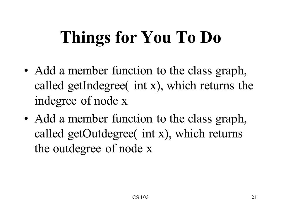 CS 10321 Things for You To Do Add a member function to the class graph, called getIndegree( int x), which returns the indegree of node x Add a member function to the class graph, called getOutdegree( int x), which returns the outdegree of node x