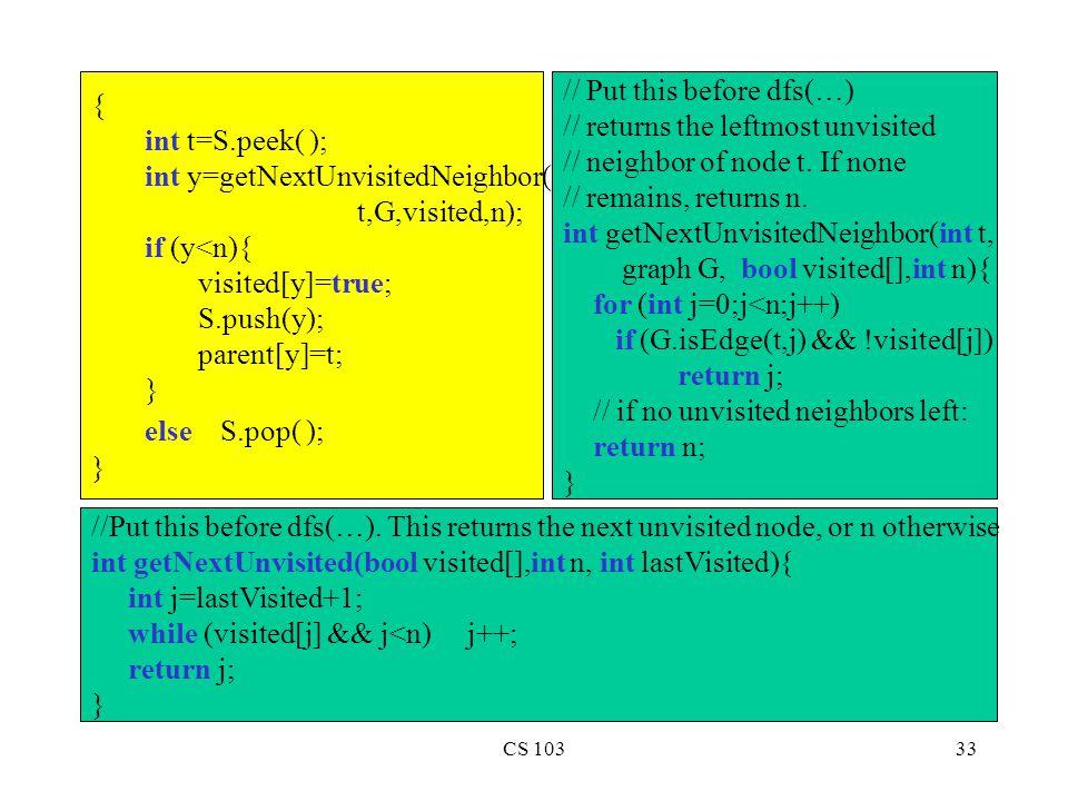 CS 10333 { int t=S.peek( ); int y=getNextUnvisitedNeighbor( t,G,visited,n); if (y<n){ visited[y]=true; S.push(y); parent[y]=t; } else S.pop( ); } //Put this before dfs(…).